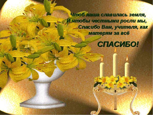 Чтоб наша славилась земля, И чтобы честными росли мы, Спасибо Вам, учителя, к...