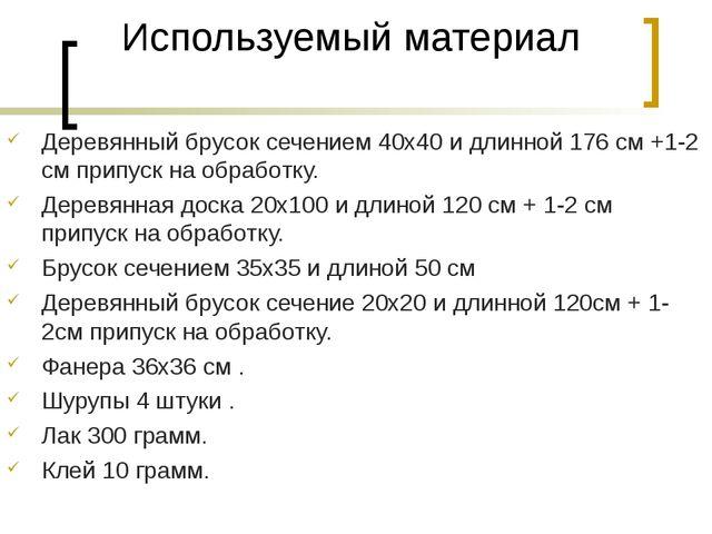 Используемый материал Деревянный брусок сечением 40х40 и длинной 176 см +1-2...