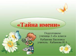 «Тайна имени» Подготовила: ученица 3 «Б» класса Кабанова Василиса учитель: К
