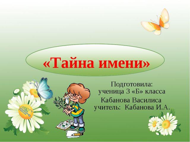 «Тайна имени» Подготовила: ученица 3 «Б» класса Кабанова Василиса учитель: К...