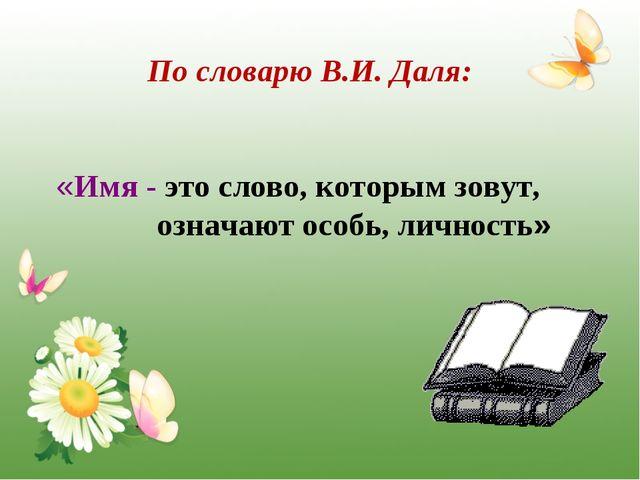 По словарю В.И. Даля: «Имя - это слово, которым зовут, означают особь, лично...
