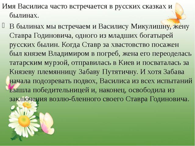 Имя Василиса часто встречается в русских сказках и былинах. В былинах мы вст...