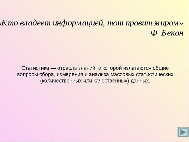 «Кто владеет информацией, тот правит миром» Ф. Бекон Статистика — отрасль зна...
