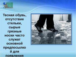 Тесная обувь, отсутствие стельки, сырые грязные носки часто служат основной п