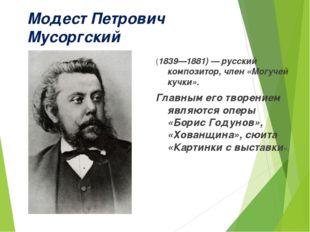 Модест Петрович Мусоргский (1839—1881)— русский композитор, член «Могучей ку