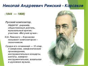 Николай Андреевич Римский - Корсаков (1844 — 1908) Русский композитор, педаго