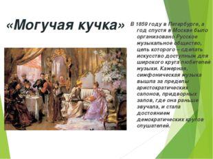 «Могучая кучка» В 1859 году в Петербурге, а год спустя в Москве было организо