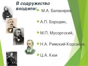 В содружество входили: М.А. Балакирев, А.П. Бородин, М.П. Мусоргский, Н.А. Ри