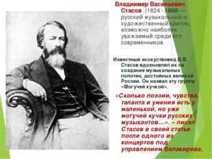 Владиимир Васильевич Стасов (1824 -1906)— русский музыкальный и художествен