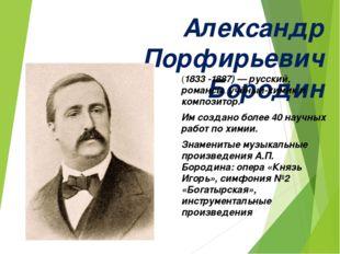 Александр Порфирьевич Бородин (1833-1887)— русский, романсы. учёный-химик и