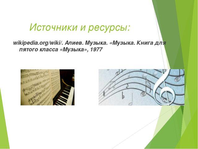 Источники и ресурсы: wikipedia.org/wiki/. Алиев. Музыка. «Музыка. Книга для...