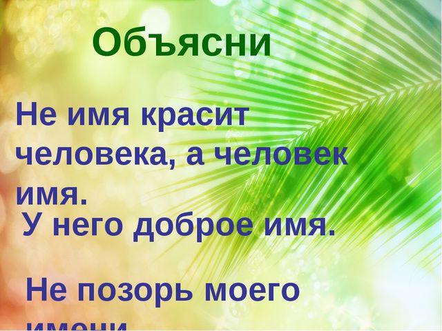 Объясни Не имя красит человека, а человек имя. У него доброе имя. Не позорь...