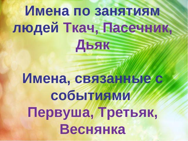 Имена по занятиям людей Ткач, Пасечник, Дьяк Имена, связанные с событиями Пер...
