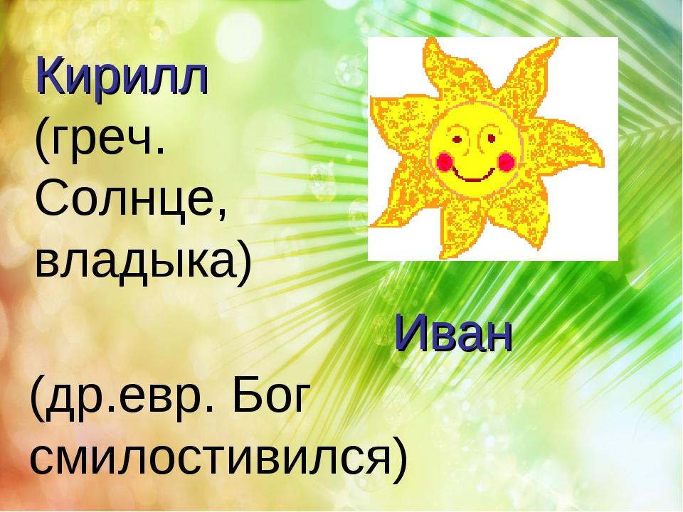 Иван (др.евр. Бог смилостивился) Кирилл (греч. Солнце, владыка)