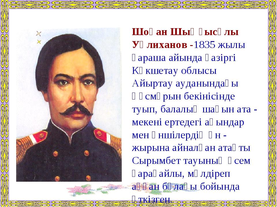 Шоқан Шыңғысұлы Уәлиханов -1835 жылы қараша айында қазіргі Көкшетау облысы А...