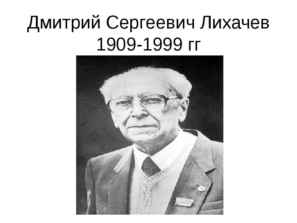 Дмитрий Сергеевич Лихачев 1909-1999 гг