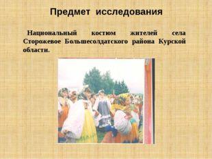 Предмет исследования Национальный костюм жителей села Сторожевое Большесолдат