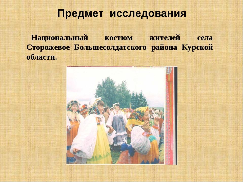 Предмет исследования Национальный костюм жителей села Сторожевое Большесолдат...
