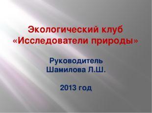 Экологический клуб «Исследователи природы» Руководитель Шамилова Л.Ш. 2013 год
