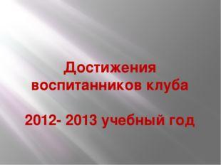 Достижения воспитанников клуба 2012- 2013 учебный год