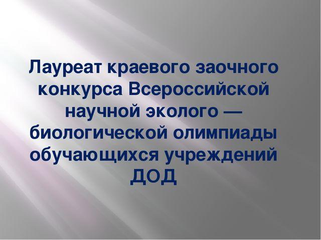 Лауреат краевого заочного конкурса Всероссийской научной эколого — биологиче...