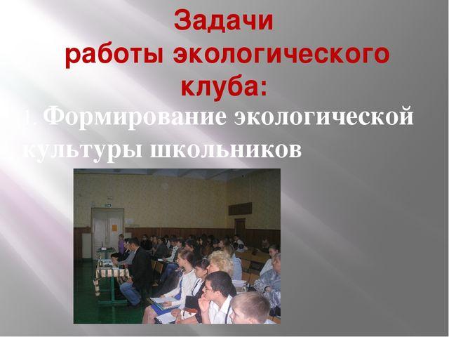 Задачи работы экологического клуба: 1. Формирование экологической культуры шк...