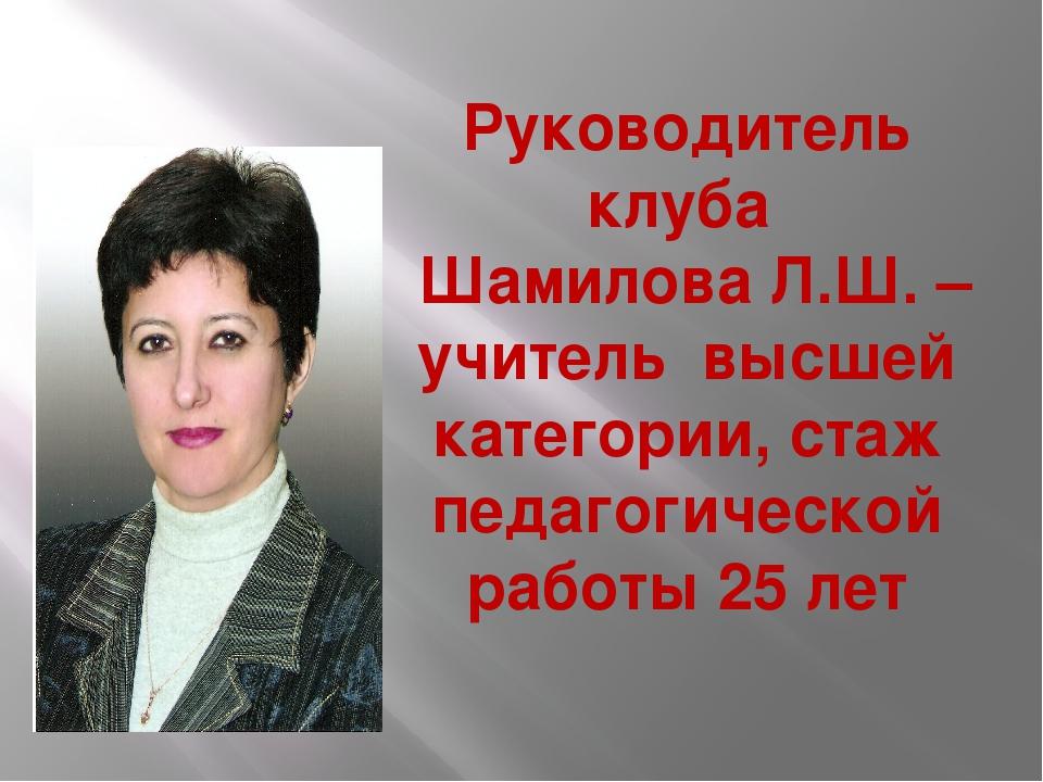 Руководитель клуба Шамилова Л.Ш. – учитель высшей категории, стаж педагогичес...