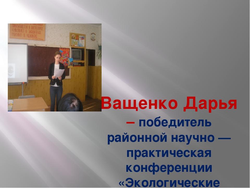 Ващенко Дарья – победитель районной научно — практическая конференции «Эколо...