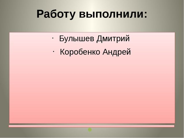 Работу выполнили: Булышев Дмитрий Коробенко Андрей