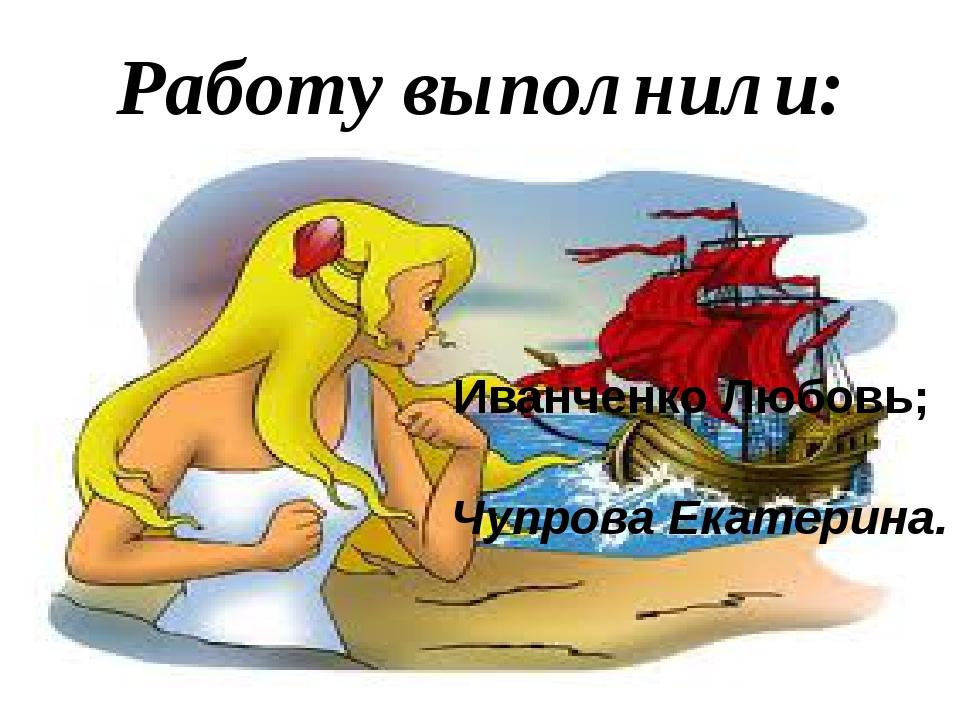 Работу выполнили: Иванченко Любовь; Чупрова Екатерина.