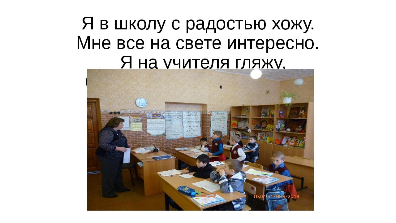 Я в школу с радостью хожу. Мне все на свете интересно. Я на учителя гляжу, Он...