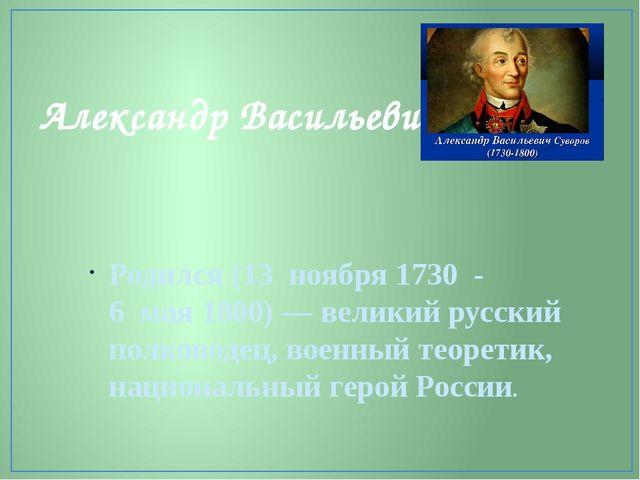 Александр Васильевич Суворов Родился (13ноября 1730 - 6мая1800)— велик...
