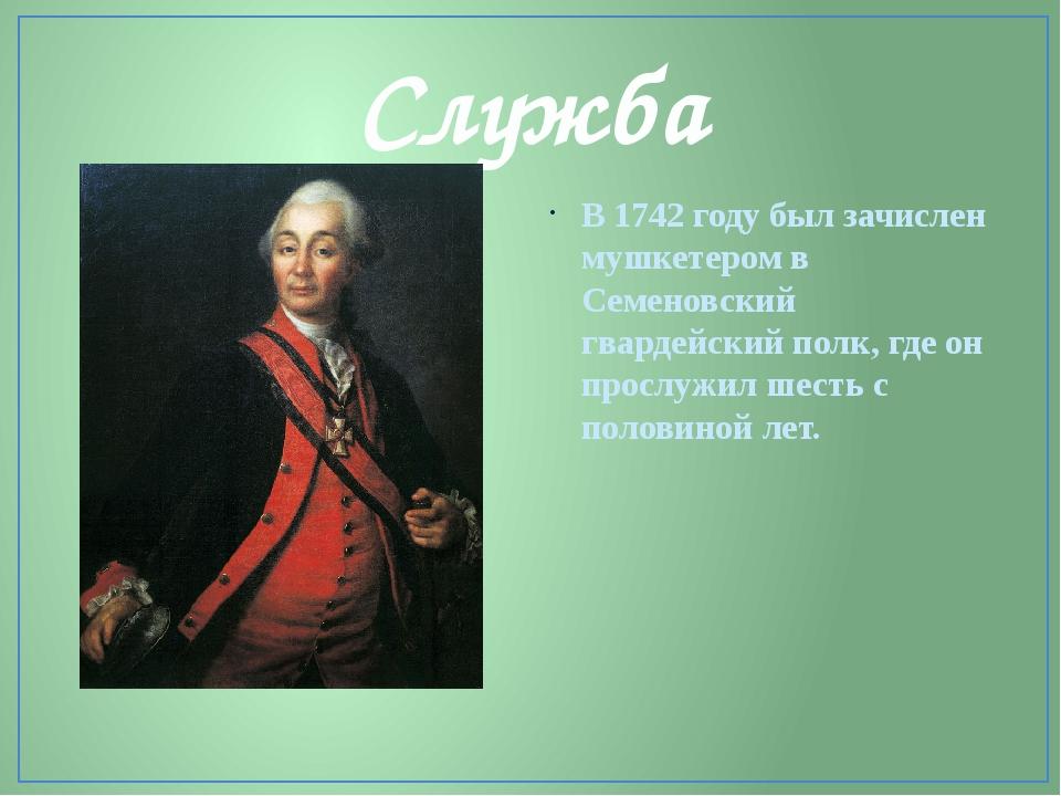 Служба В 1742 году был зачислен мушкетером в Семеновский гвардейский полк, гд...