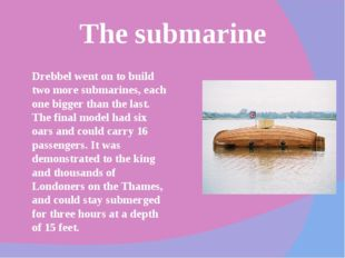 The submarine Drebbel went on to build two more submarines, each one bigger t