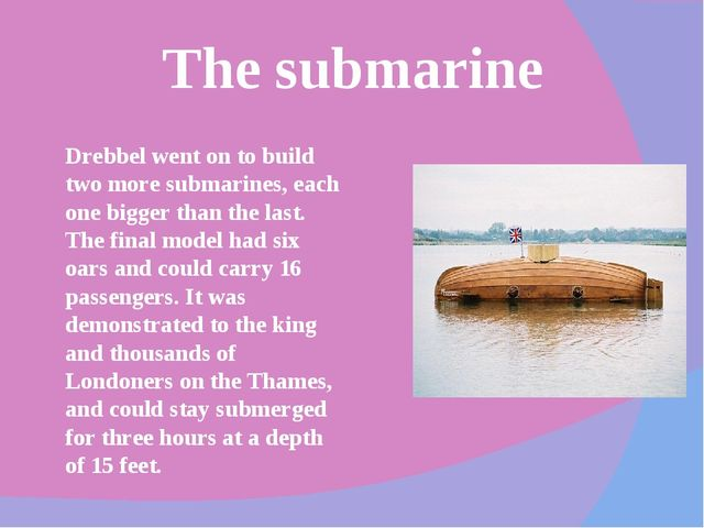 The submarine Drebbel went on to build two more submarines, each one bigger t...
