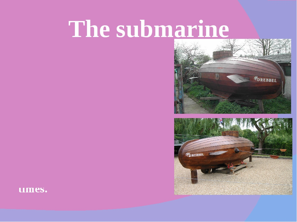 Drebbel's most phenomenal work was definitely the submarine. In 1620, he made...