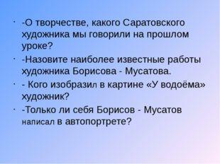 -О творчестве, какого Саратовского художника мы говорили на прошлом уроке? -Н