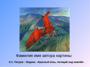 Фамилия имя автора картины К.С. Петров – Водкин. «Красный конь, летящий над з
