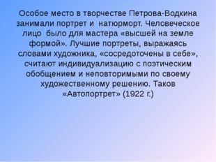 Особое место в творчестве Петрова-Водкина занимали портрет и натюрморт. Челов