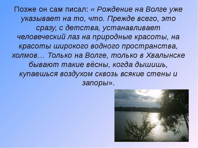 Позже он сам писал: « Рождение на Волге уже указывает на то, что. Прежде всег...