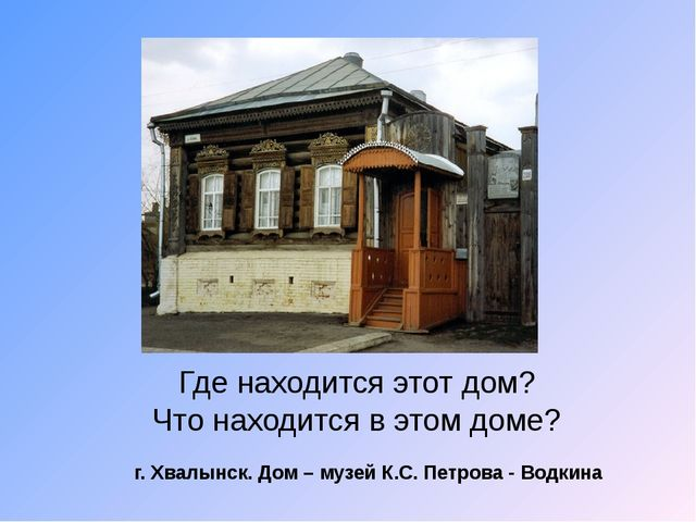 Где находится этот дом? Что находится в этом доме? г. Хвалынск. Дом – музей К...