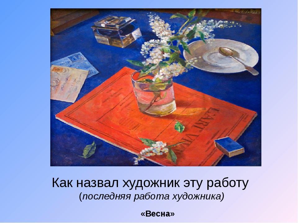 Как назвал художник эту работу (последняя работа художника) «Весна»