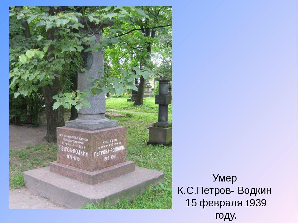 Умер К.С.Петров- Водкин 15 февраля 1939 году.