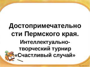 Достопримечательности Пермского края. Интеллектуально-творческий турнир «Счас