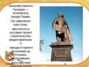 Василий Никитич Татищев —основатель города Пермь. Он самолично снял план мес