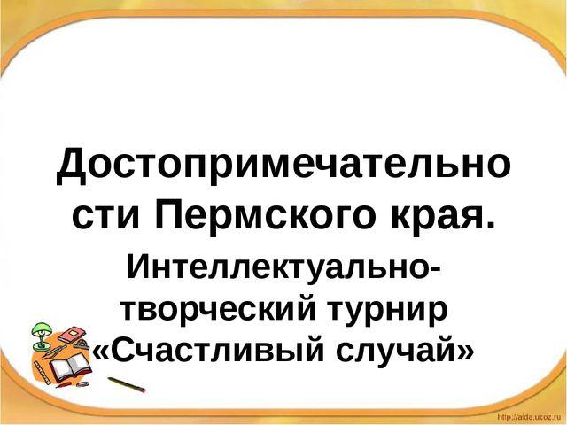 Достопримечательности Пермского края. Интеллектуально-творческий турнир «Счас...