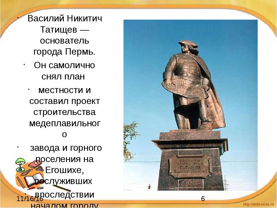 Василий Никитич Татищев —основатель города Пермь. Он самолично снял план мес...