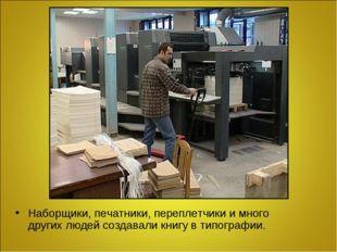 Наборщики, печатники, переплетчики и много других людей создавали книгу в тип