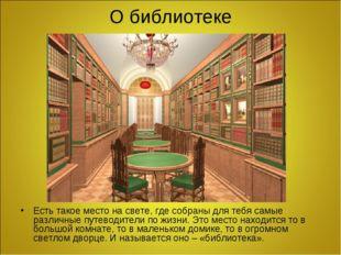 О библиотеке Есть такое место на свете, где собраны для тебя самые различные