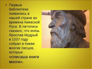 Первые библиотеки появились в нашей стране во времена Киевской Руси. В летопи
